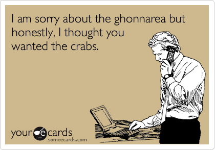 I am sorry about the ghonnarea but honestly, I thought you  wanted the crabs.