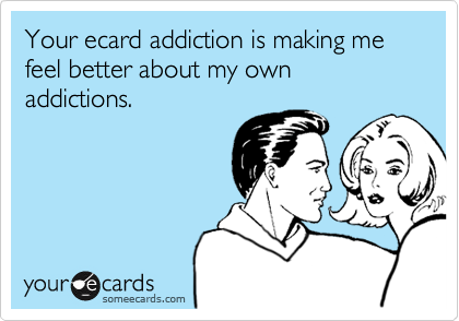 Your ecard addiction is making me feel better about my own addictions.