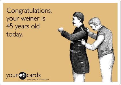 Congratulations Your Weiner Is 45 Years Old Today