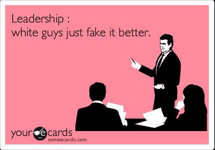 Leadership : white guys just fake it better.
