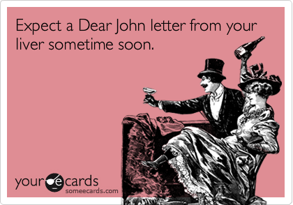 Expect a Dear John letter from your liver sometime soon.
