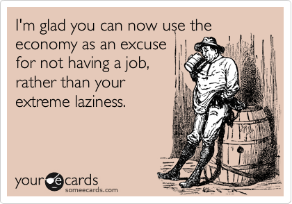 I'm glad you can now use the economy as an excuse