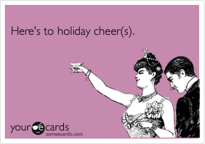 Here's to holiday cheer(s).