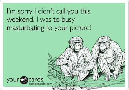 I'm sorry i didn't call you this weekend. I was to busy masturbating to your picture!