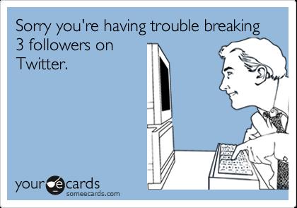 Sorry you're having trouble breaking 3 followers onTwitter.