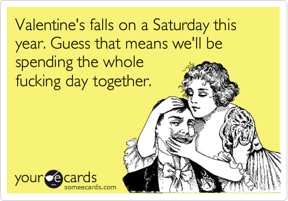 Valentine's falls on a Saturday this year. Guess that means we'll be spending the whole