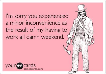 I'm sorry you experienceda minor inconvenience asthe result of my having towork all damn weekend.