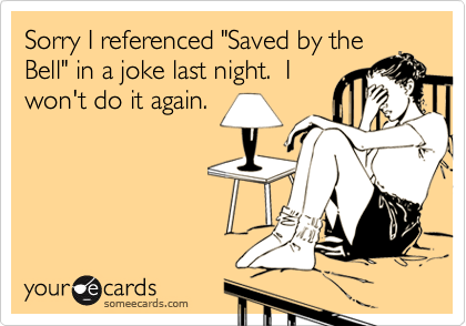 """Sorry I referenced """"Saved by theBell"""" in a joke last night.  Iwon't do it again."""