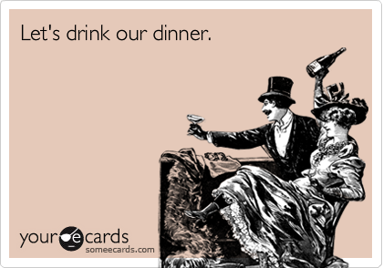 Let's drink our dinner.