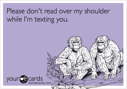 Please don't read over my shoulder while I'm texting you.