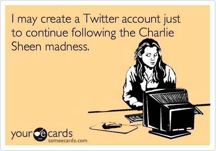 I may create a Twitter account just to continue following the Charlie Sheen madness.