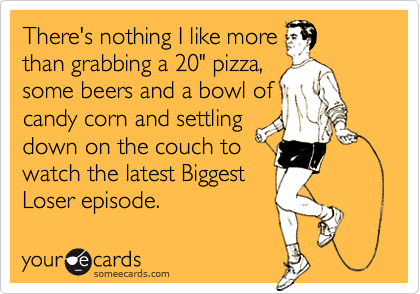 """There's nothing I like morethan grabbing a 20"""" pizza,some beers and a bowl ofcandy corn and settlingdown on the couch towatch the latest BiggestLoser episode."""