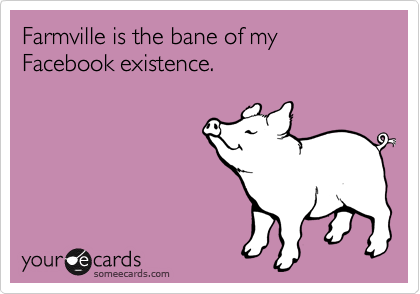 Farmville is the bane of my Facebook existence.