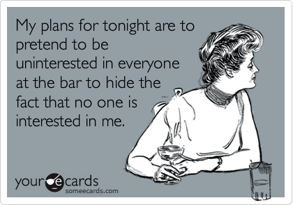 My plans for tonight are to pretend to be uninterested in everyone at the bar to hide the fact that no one is interested in me.