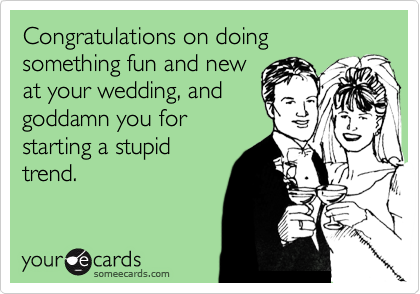 Congratulations on doing something fun and new at your wedding, and goddamn you for starting a stupid trend.