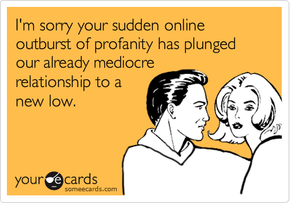 I'm sorry your sudden online outburst of profanity has plunged our already mediocrerelationship to anew low.