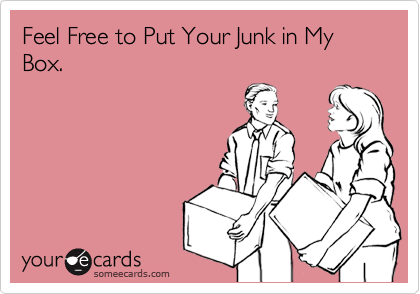 Feel Free to Put Your Junk in My Box.