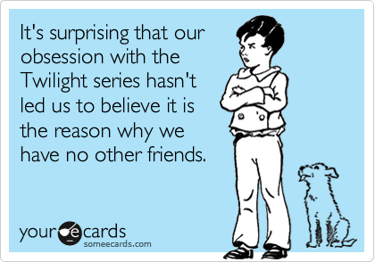 It's surprising that ourobsession with theTwilight series hasn'tled us to believe it isthe reason why wehave no other friends.