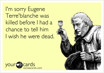 I'm sorry Eugene Terre'blanche was  killed before I had a chance to tell him  I wish he were dead.