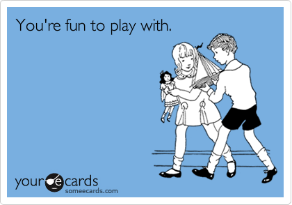 You're fun to play with.
