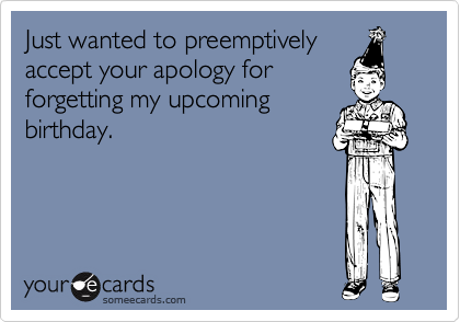Just wanted to preemptivelyaccept your apology forforgetting my upcomingbirthday.