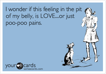 I wonder if this feeling in the pit of my belly, is LOVE....or just poo-poo pains.
