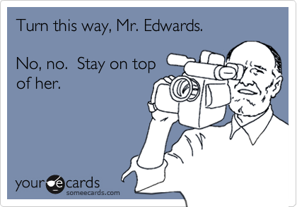 Turn this way, Mr. Edwards.No, no.  Stay on topof her.
