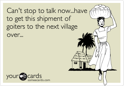 Can't stop to talk now...haveto get this shipment ofgoiters to the next villageover...