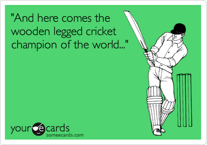 """And here comes the wooden legged cricket champion of the world..."""