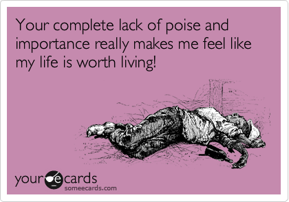 Your complete lack of poise and importance really makes me feel like my life is worth living!
