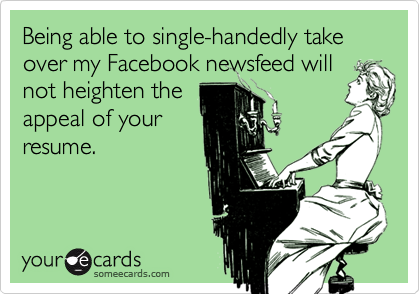 Being able to single-handedly take over my Facebook newsfeed willnot heighten theappeal of yourresume.