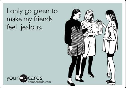 I only go green tomake my friendsfeel  jealous.