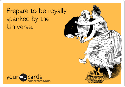 Prepare to be royallyspanked by theUniverse.