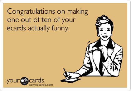 Congratulations on makingone out of ten of yourecards actually funny.