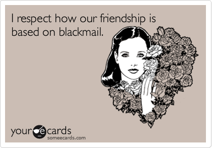 I respect how our friendship is based on blackmail.