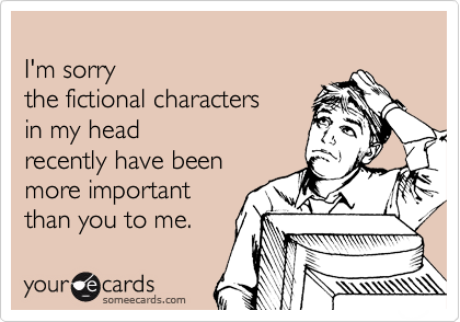 I'm sorry  the fictional characters  in my head  recently have been more important  than you to me.