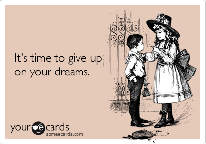It's time to give up 