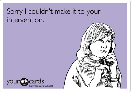 Sorry I couldn't make it to your intervention.