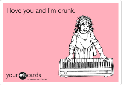 I love you and I'm drunk.