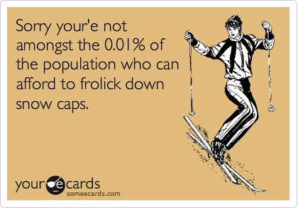Sorry your'e notamongst the 0.01% ofthe population who canafford to frolick down snow caps.