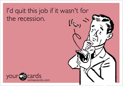 I'd quit this job if it wasn't for the recession.