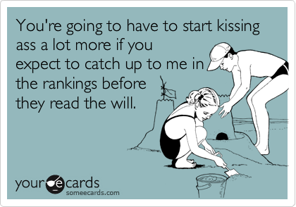 You're going to have to start kissing ass a lot more if youexpect to catch up to me inthe rankings before they read the will.