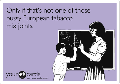 Only if that's not one of those pussy European tabacco mix joints.