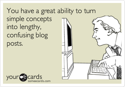 someecards.com - You have a great ability to turn simple concepts into lengthy, confusing blog posts.