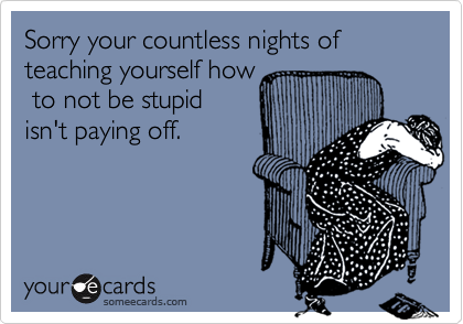 Sorry your countless nights of teaching yourself how to not be stupidisn't paying off.