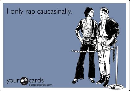 I only rap caucasinally.