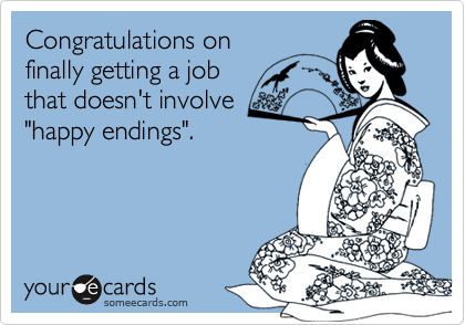 """Congratulations onfinally getting a jobthat doesn't involve""""happy endings""""."""