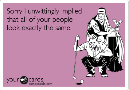Sorry I unwittingly impliedthat all of your peoplelook exactly the same.