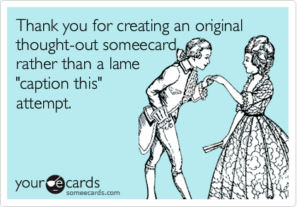 """Thank you for creating an original thought-out someecard,rather than a lame""""caption this""""attempt."""