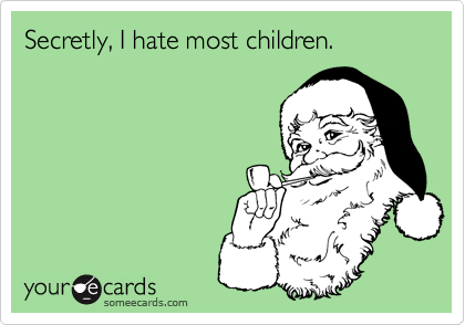 Secretly, I hate most children.